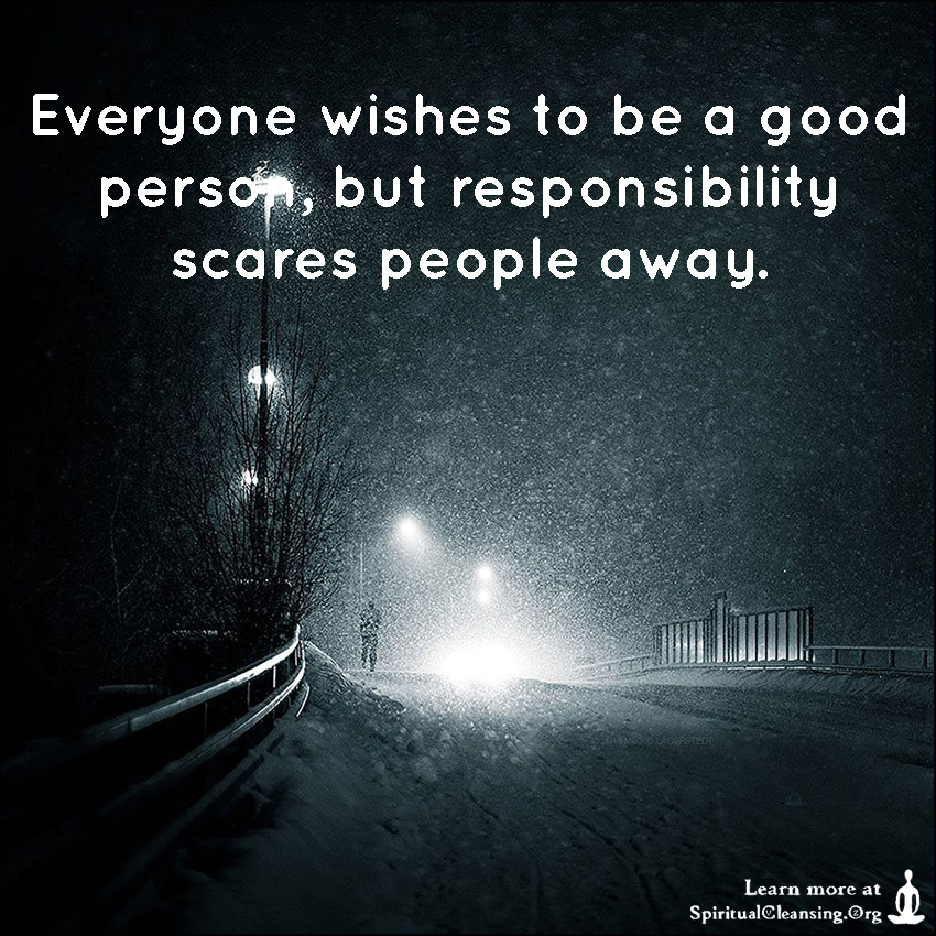 Everyone wishes to be a good person, but responsibility scares people away.
