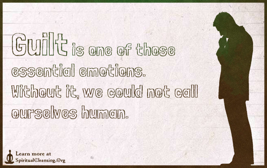Guilt is one of those essential emotions. Without it, we could not call ourselves human.