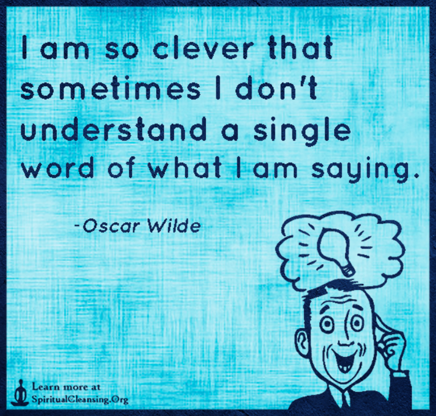 I am so clever that sometimes I don't understand a single word of what I am saying.