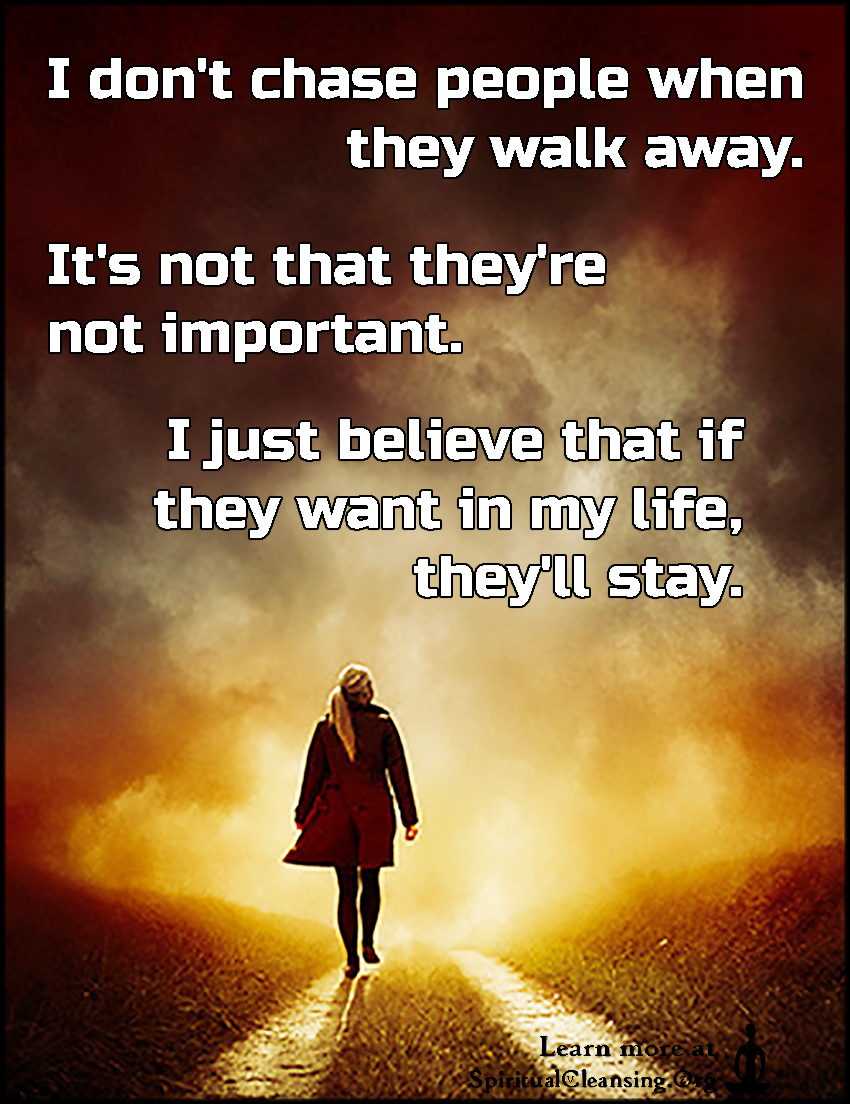 I don't chase people when they walk away. It's not that they're not important. I just believe that if they want in my life, they'll stay.