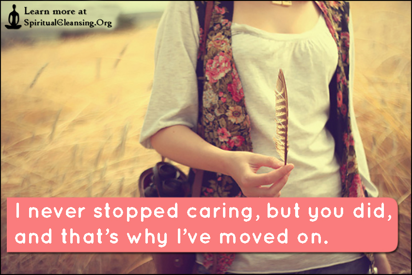 I never stopped caring, but you did, and that's why I've moved on.