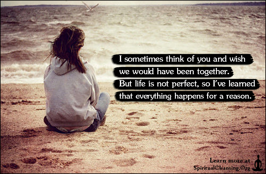 I sometimes think of you and wish we would have been together. But life is not perfect, so I've learned that everything happens for a reason.