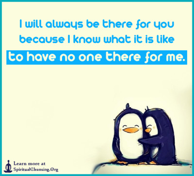I will always be there for you because I know what it is like to have no one there for me.