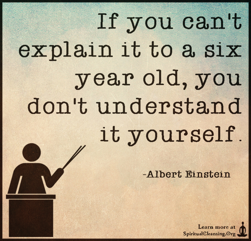 If you can't explain it to a six year old, you don't understand it yourself.
