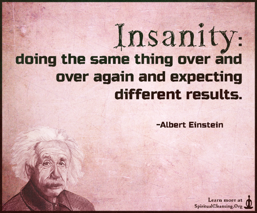 Insanity - doing the same thing over and over again and expecting different results.