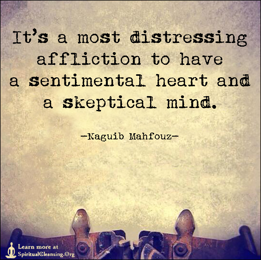 It's a most distressing affliction to have a sentimental heart and a skeptical mind.