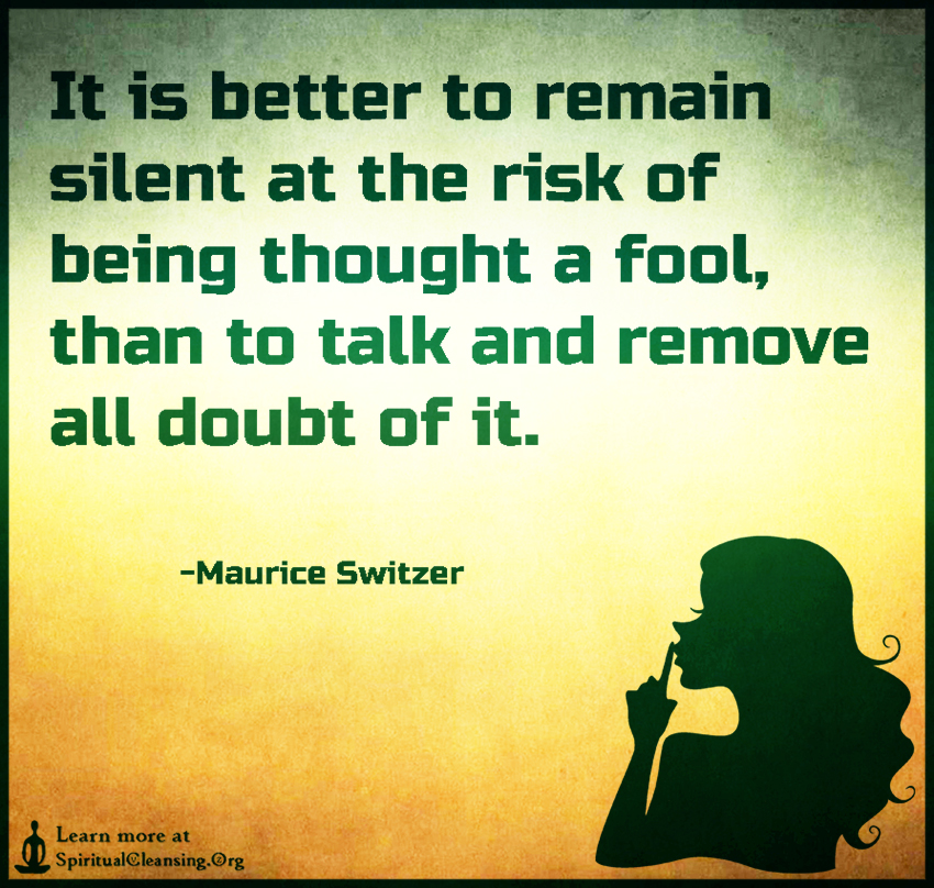It is better to remain silent at the risk of being thought a fool, than to talk and remove all doubt of it.