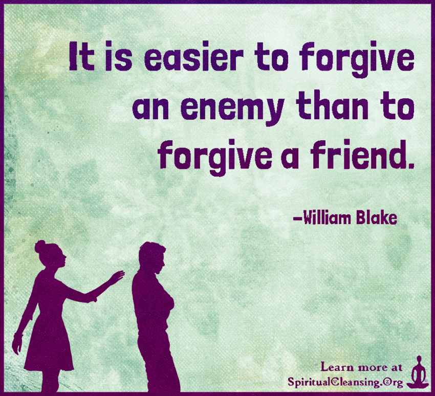 It is easier to forgive an enemy than to forgive a friend.