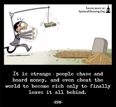 It is strange—people chase and hoard money, and even cheat the world to become rich only to finally leave it all behind.