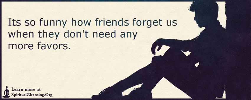 Its so funny how friends forget us when they don't need any more favors.