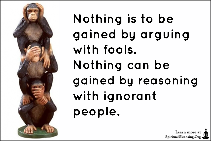 Nothing is to be gained by arguing with fools. Nothing can be gained by reasoning with ignorant people.