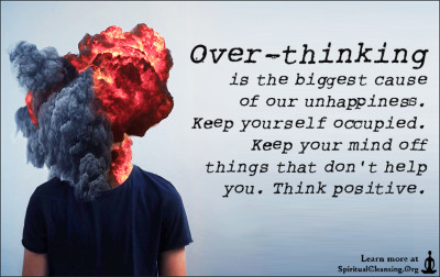 Over-thinking is the biggest cause of our unhappiness. Keep yourself occupied. Keep your mind off things that don't help you. Think positive.