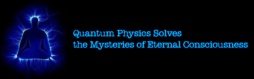 Quantum Physics Solves the Mysteries of Eternal Consciousness