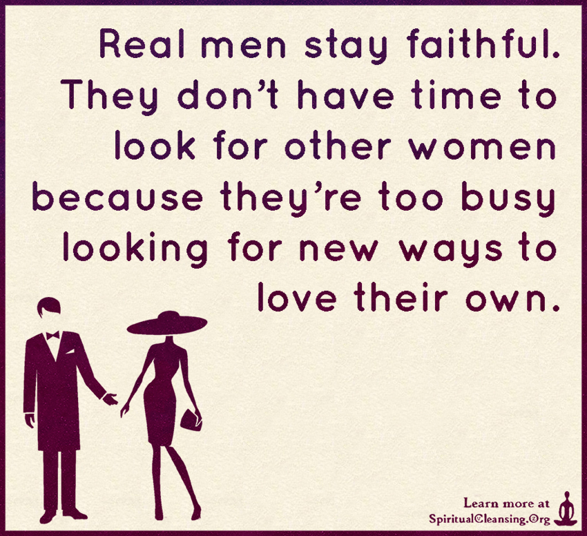 Real men stay faithful. They don't have time to