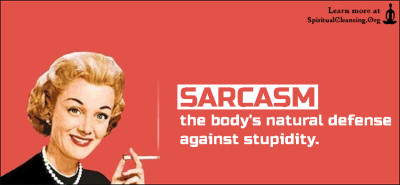 SARCASM the body's natural defense against stupidity.