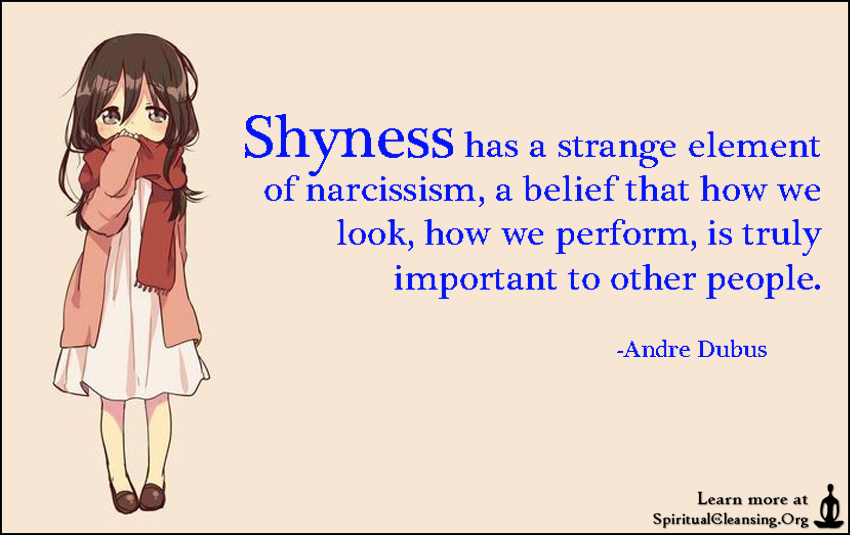 Shyness has a strange element of narcissism, a belief that how we look, how we perform, is truly important to other people.