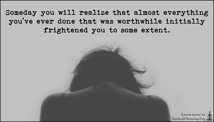 Someday you will realize that almost everything you've ever done that was worthwhile initially frightened you to some extent.