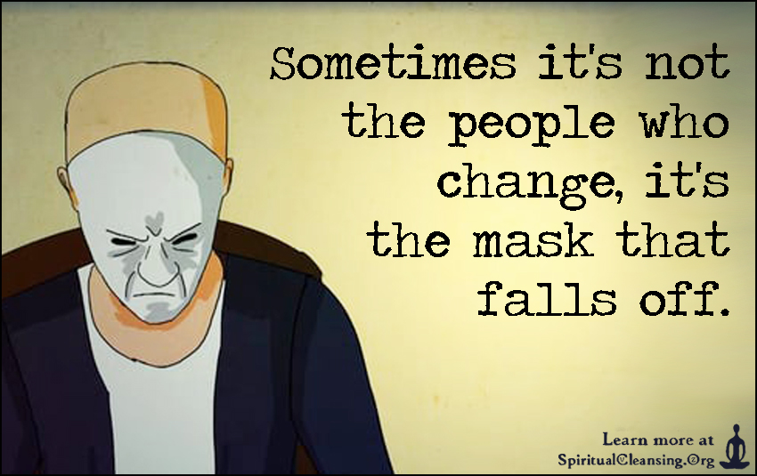 Sometimes it's not the people who change,it's the mask that falls off.