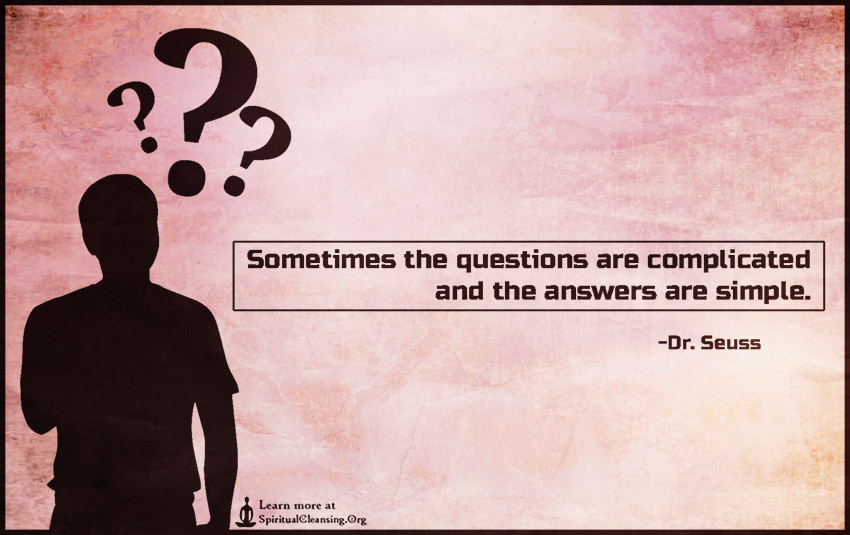 Sometimes the questions are complicated and the answers are simple.