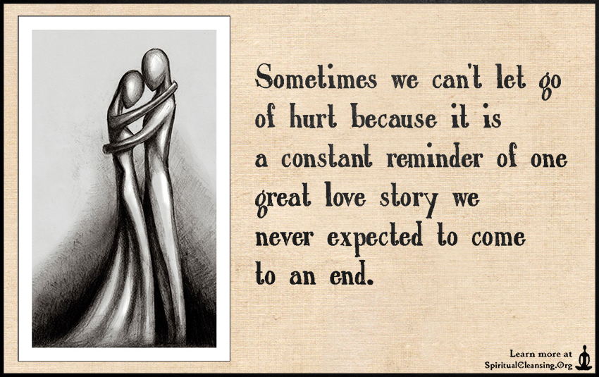 Sometimes we can't let go of hurt because it is a constant reminder of one great love story we never expected to come to an end.