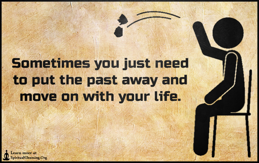Sometimes you just need to put the past away and move on with your life.