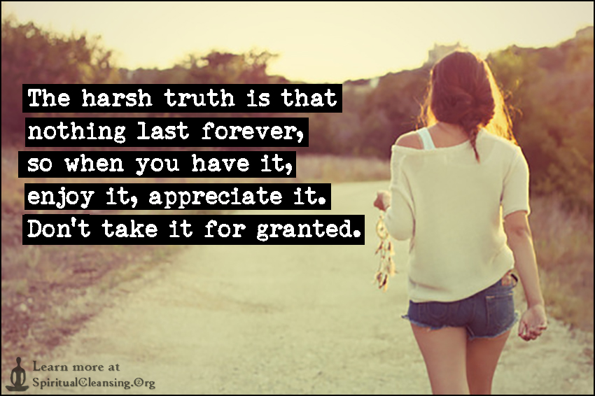 The harsh truth is that nothing last forever, so when you have it, enjoy it, appreciate it. Don't take it for granted.