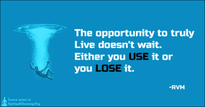 The opportunity to truly Live doesn't wait. Either you USE it or you LOSE it.
