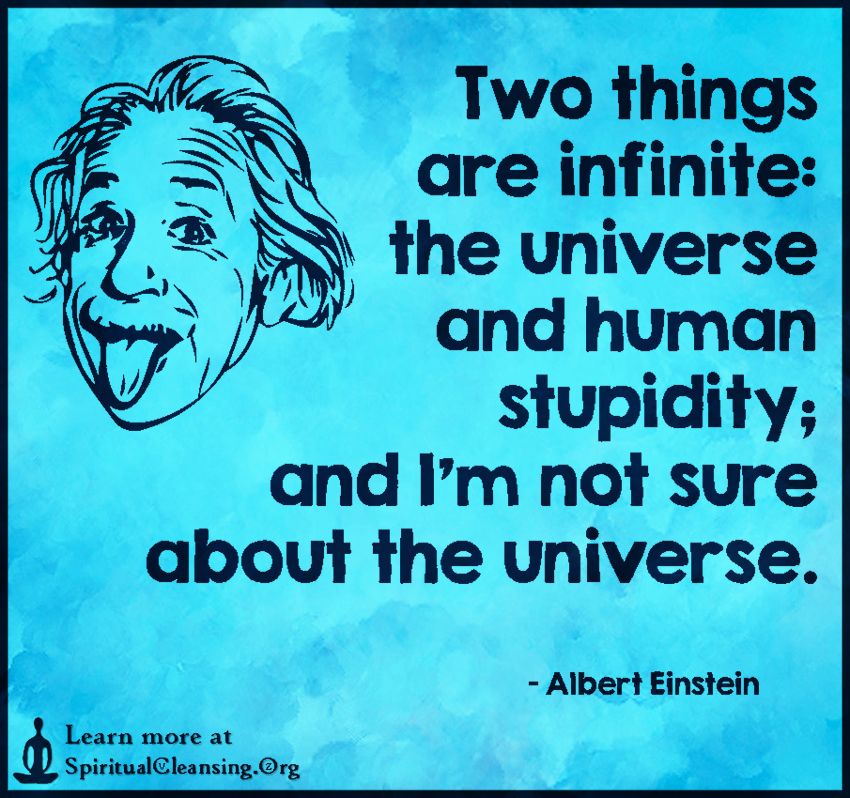 Two things are infinite - the universe and human stupidity; and I'm not sure about the universe.