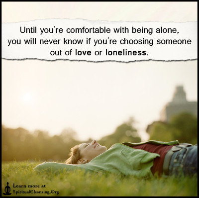 Until you're comfortable with being alone, you will never know if you're choosing someone out of love or loneliness.