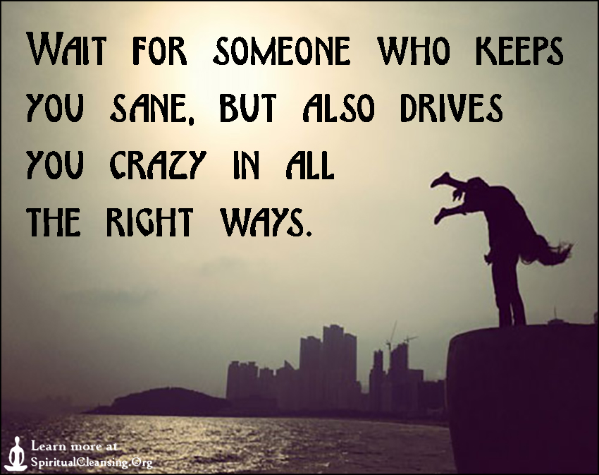 Wait for someone who keeps you sane, but also drives you crazy in all the right ways.
