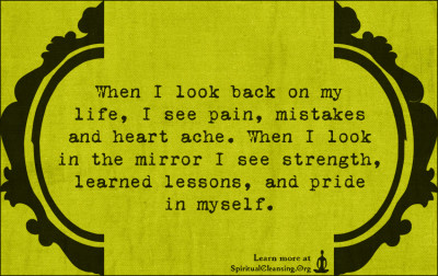 When I look back on my life, I see pain, mistakes and heart ache. When I look in the mirror I see strength, learned lessons, and pride in myself.