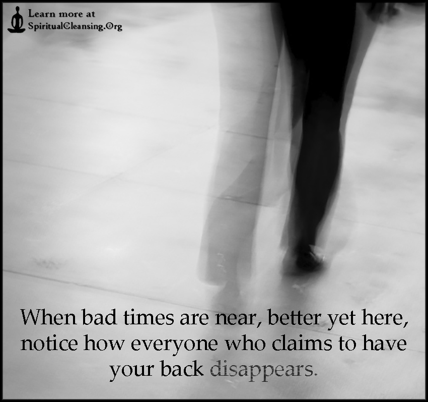 When bad times are near, better yet here, notice how everyone who claims to have your back disappears.
