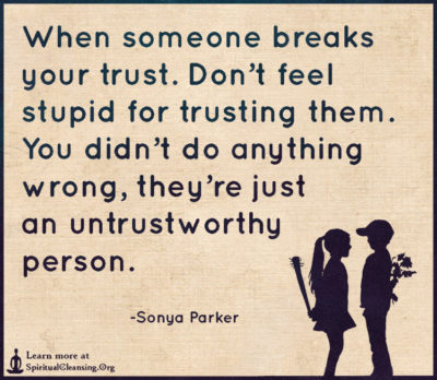 When someone breaks your trust. Don't feel stupid for trusting them. You didn't do anything wrong, they're just an untrustworthy person.
