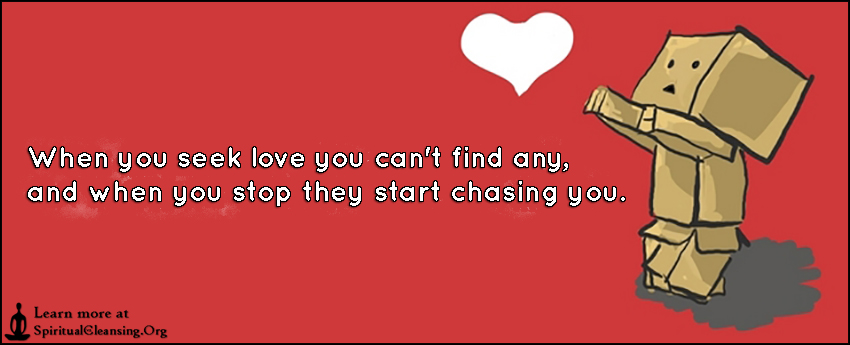 When you seek love you can't find any, and when you stop they start chasing you.
