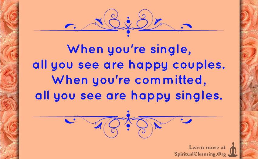 When you're single, all you see are happy couples. When you're committed, all you see are happy singles.