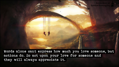 Words alone cant express how much you love someone, but actions do. So act upon your love for someone and they will always appreciate it.