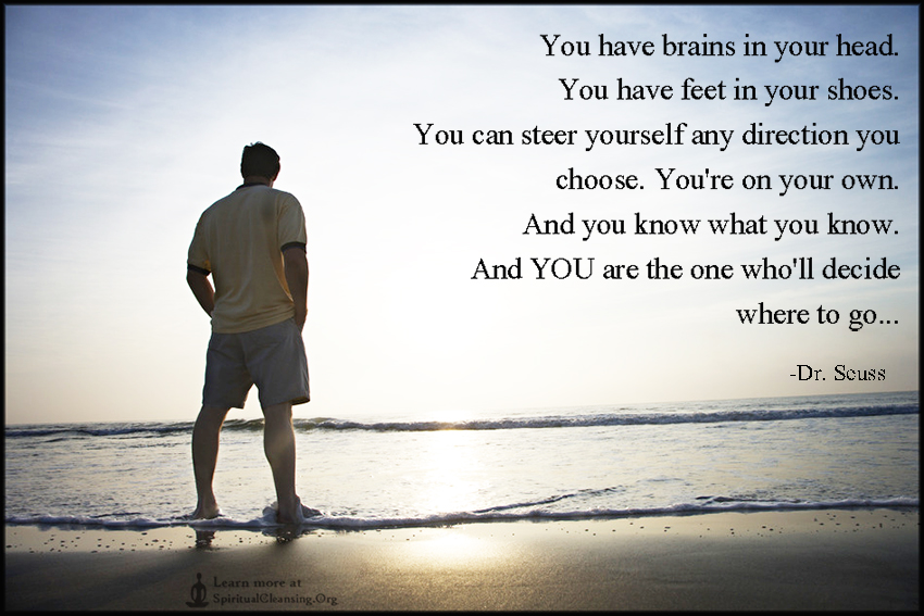 You have brains in your head. You have feet in your shoes. You can steer yourself any direction you choose. You're on your own