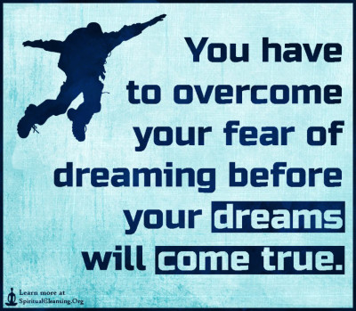 You have to overcome your fear of dreaming before your dreams will come true.