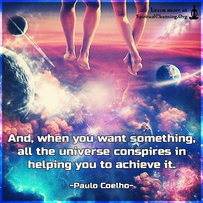 And, when you want something, all the universe conspires in helping you to achieve it.