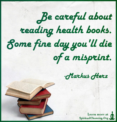Be careful about reading health books. Some fine day you'll die of a misprint.