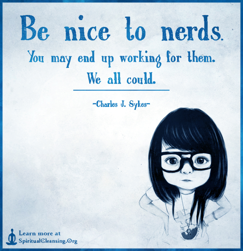 Be nice to nerds. You may end up working for them. We all could.
