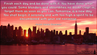Finish each day and be done with it. You have done what you could. Some blunders