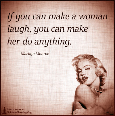 If you can make a woman laugh, you can make her do anything.