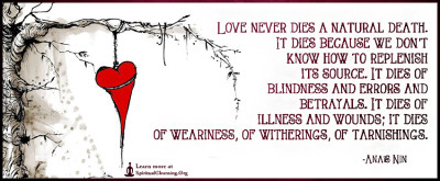 Love never dies a natural death. It dies because we don't know how to replenish its source. It dies of blindness and errors and betrayals. It