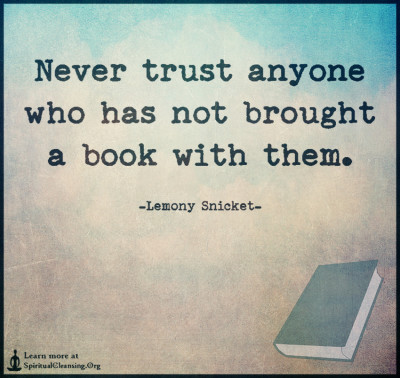 Never trust anyone who has not brought a book with them.