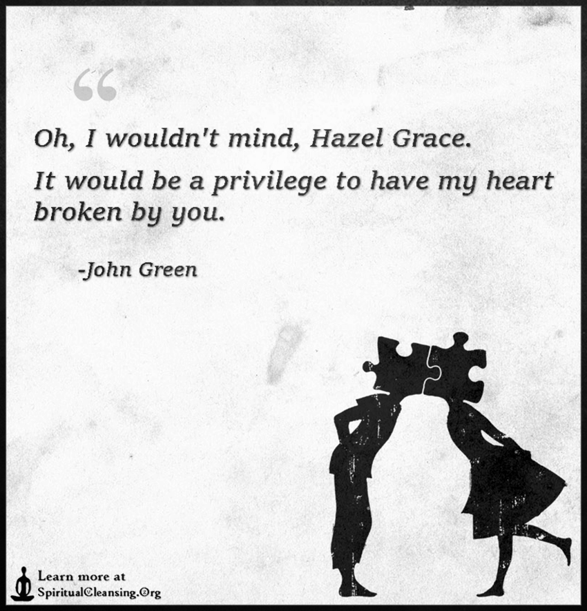 Oh, I wouldn't mind, Hazel Grace. It would be a privilege to have my heart broken by you.