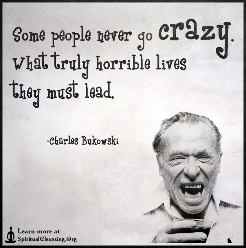 Some people never go crazy. What truly horrible lives they must lead.