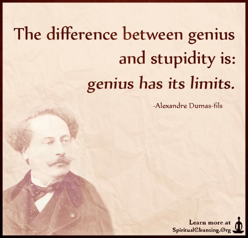 The difference between genius and stupidity is - genius has its limits.