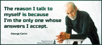 The reason I talk to myself is because I'm the only one whose answers I accept.