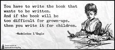 You have to write the book that wants to be written. And if the book will be too difficult for grown-ups, then you write it for children.